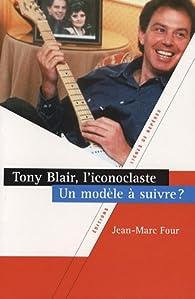 Tony Blair, l'iconoclaste. Un modèle à suivre ? par Jean-Marc Four