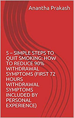 5 – Simple Steps To Quit Smoking: How To Reduce 90% Withdrawal Symptoms (first 72 Hours Withdrawal Symptoms Included By Personal Experience)