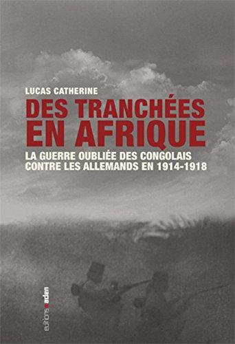 Des tranchées en Afrique : La guerre oubliée des Congolais contre les Allemands en 1914-1918 par Lucas Catherine