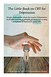 The little book on CBT for Depression: Simple explanations about the causes of depression, dysthymia and low mood with advice on how to stop symptoms ... using CBT (CBT- What it is and how it works)