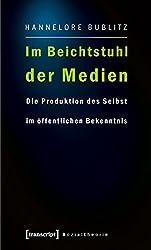 Im Beichtstuhl der Medien: Die Produktion des Selbst im öffentlichen Bekenntnis (Sozialtheorie)
