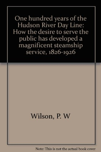 One Hundred Years of the Hudson River Day Line. How the Desire to Serve the Public has Developed a Magnificent Steamship Service. (cover title adds: 1826-1926)