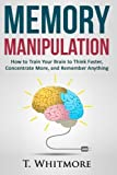 Memory Manipulation: How to Train Your Brain to Think Faster, Concentrate More, and Remember Anything (Learn Memory Improvement and Boost Your Brain Power)