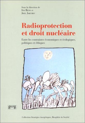 Radioprotection et droit nucléaire. Entre les contraintes économiques et écologiques, politiques et ethiques