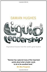 Liquid Leadership: Inspirational Lessons from the World's Great Leaders by Hughes, Damian (2009)