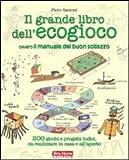 Il grande libro dell'ecogioco ovvero Il manuale del buon sollazzo. 200 giochi e progetti ludici da realizzare in casa e all'aperto