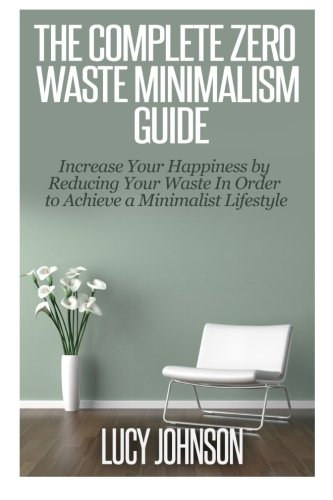 The Complete Zero Waste Minimalism Guide: Increase your Happiness by Reducing your Waste in Order to Achieve a Minimalist Lifestyle por Lucy Johnson