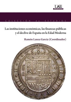 LAS INSTITUCIONES ECONÓMICAS, LAS FINANZAS PÚBLICAS Y EL DECLIVE DE ESPAÑA EN LA EDAD MODERNA (Colección de Estudios)