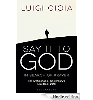 Say it to God: In Search of Prayer: The Archbishop of Canterbury's Lent Book 2018 [Edizione Kindle]