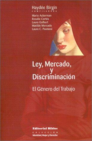 Ley, Mercado, y Discriminacion: El Genero Del Trabajo (Coleccion Identidad, Mujer y Derecho)