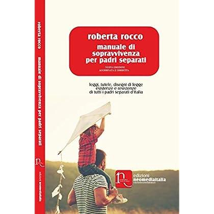 Manuale Di Sopravvivenza Per Padri Separati. Leggi, Tutele, Disegni Di Legge, Esistenze E Resistenze Di Tutti I Padri Separati D'italia