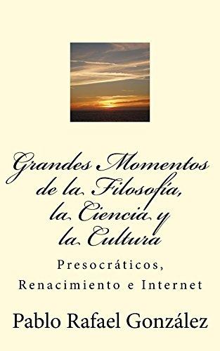 Grandes Momentos de la Filosofía, la Ciencia y la Cultura: Presocráticos, Renacimiento e Internet por Pablo Rafael González