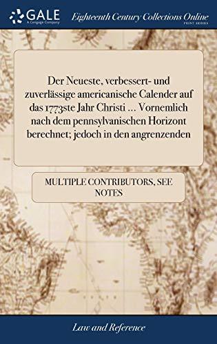 Der Neueste, Verbessert- Und Zuverlässige Americanische Calender Auf Das 1773ste Jahr Christi ... Vornemlich Nach Dem Pennsylvanischen Horizont Berechnet; Jedoch in Den Angrenzenden
