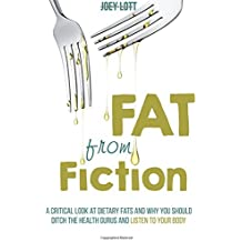 Fat From Fiction: A Critical Look at Dietary Fats and Why You Should Ditch the Health Gurus and Listen to Your Body by Joey Lott (2015-10-20)