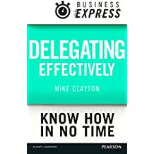 Business Express: Delegating effectively: Develop a simple and practical process for delegating successfully