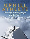 Uphill Athlete: Training für Skibergsteiger und Bergläufer - Kilian Jornet, Steve House, Scott Johnston