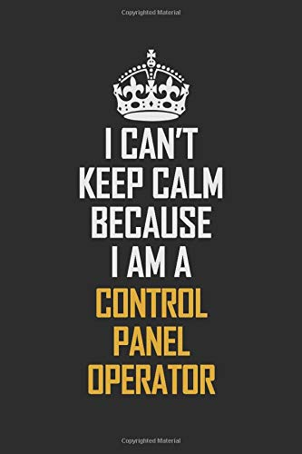 I Can't Keep Calm Because I Am A Control Panel Operator: Motivational Career Pride Quote 6x9 Blank Lined Job Inspirational Notebook Journal -