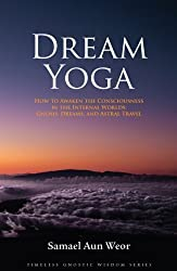 Dream Yoga: How to Awaken the Consciousness in the Internal Worlds: Gnosis, Dreams, and Astral Travel (Timeless Gnostic Wisdom) by Samael Aun Weor (2007) Paperback