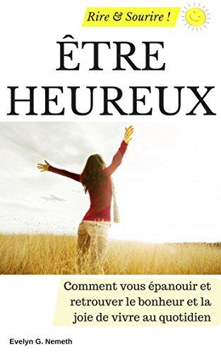 Couverture du livre Être heureux: Comment vous épanouir et retrouver le bonheur et la joie de vivre au quotidien (Rire et Sourire !)