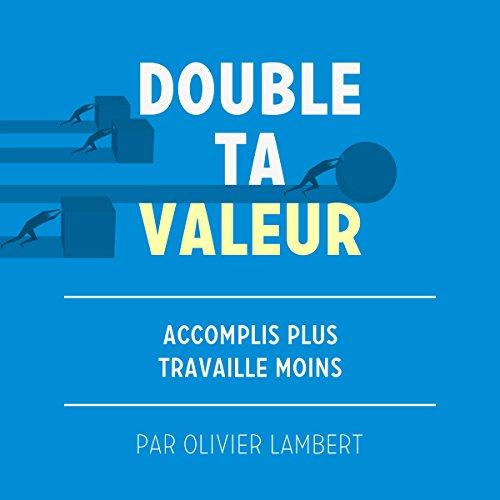 Double Ta Valeur: Accomplir Plus Sans Travailler Plus par Olivier Lambert