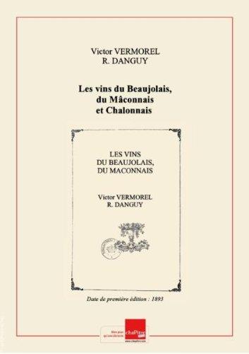 Les vins du Beaujolais, du Mâconnais et Chalonnais : étude et classement par ordre de mérite, nomenclature des clos et des propriétaires... / par M. V. Vermorel,... et M. R. Danguy,... [Edition de 1893] par Victor (1848-1927) Danguy, R. Vermorel