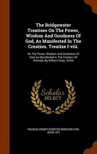 The Bridgewater Treatises On The Power, Wisdom And Goodness Of God, As Manifested In The Creation. Treatise I-viii.: On The Power, Wisdom And Goodness ... Creation Of Animals, By William Kirby. 2d Ed