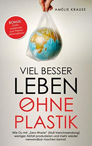 """Viel besser Leben ohne Plastik: Wie Du mit """"Zero-Waste (Null-Verschwendung)"""" weniger Abfall produzieren und mehr wieder verwendbar machen kannst."""