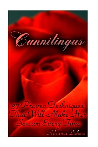 Cunnilingus: 37 Proven Techniques That Will Make Her Scream Every Time: (sex manual, sex guide, improve sex, how to sex, sex help, sex for couples, sex education) (How To Be Good At Sex)