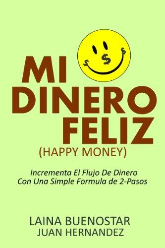 Mi Dinero Feliz (Happy Money):  Incrementa El Flujo De Dinero Con Una Simple Fórmula De 2-Pasos por Laina Buenostar
