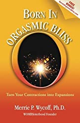 Born In Orgasmic Bliss: Turn Your Contractions into Expansions by Merrie P. Wycoff (2013-01-30)
