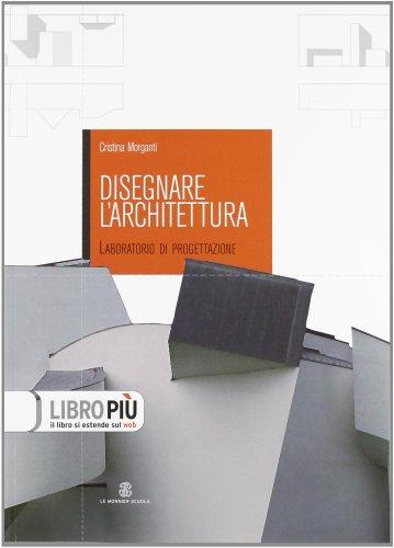 Disegnare l'architettura. Laboratorio di progettazione. Per le Scuole superiori. Con espansione online