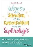 Cultiver son attention et sa concentration avec la sophrologie: 60 exercices pour lâcher prise et doper son efficacité...