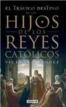 El Tragico Destino de los Hijos de los Reyes Católicos por Vicenta Marquez Plata Y Ferrandiz