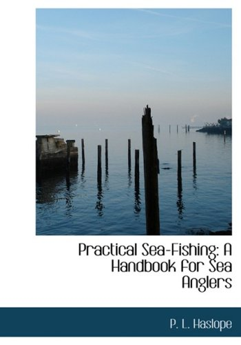 Practical Sea-Fishing: A Handbook for Sea Anglers: A Handbook for Sea Anglers (Large Print Edition)