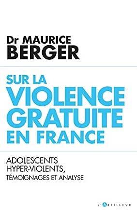 Sur la violence gratuite en France : Adolescents hyper-violents,  témoignages et analyse eBook: Berger, Docteur Maurice: Amazon.fr