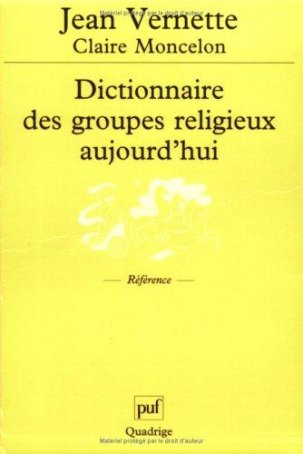 Dictionnaire des groupes religieux aujourd'hui : Religions, églises, sectes, nouveaux mouvements religieux, mouvement spiritualistes