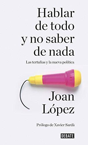 Hablar de todo y no saber de nada: Las tertulias y la nueva política (Debate) por Joan López