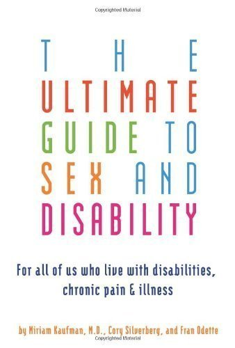 The Ultimate Guide to Sex and Disability: For All of Us Who Live with Disabilities, Chronic Pain, and Illness by Miriam Kaufman (Nov 28 2007)