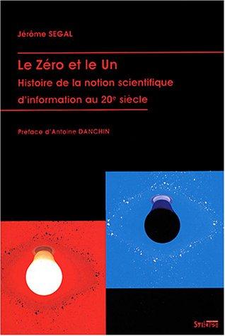 Le Zéro et le Un : Histoire de la notion scientifique d'information au 20e siècle par Jérôme Segal