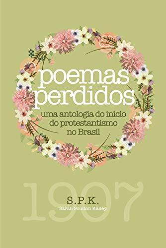 Poemas perdidos: uma antologia do início do protestantismo no Brasil (Portuguese Edition)