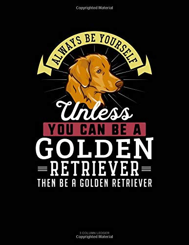 Always Be Yourself Unless You Can Be A Golden Retriever Then Be A Golden Retriever: 3 Column Ledger por Blue Cloud Novelty