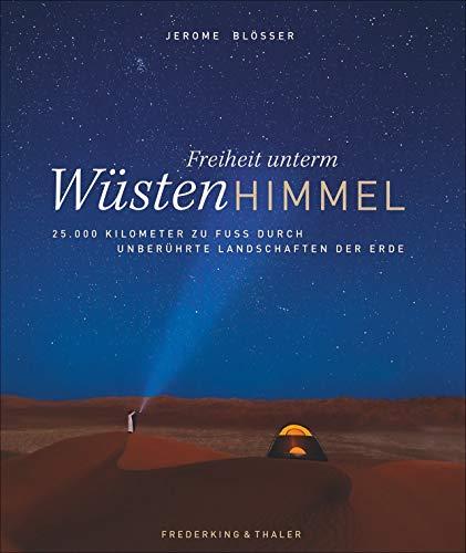 Freiheit unterm Wüstenhimmel: 25.000 Kilometer zu Fuß durch unberührte Landschaften. Die Wüsten der Erde in einem Buch. Das Leben der Menschen auf dem Wüsten-Planet