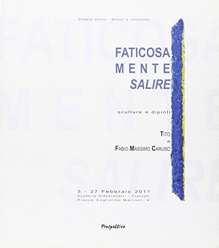 Faticosamente salire. Sculture e dipinti di Tito e Fabio Massimo Caruso. Ediz. integrale (Mostre)
