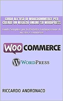Guida all'uso di WooCoommerce per creare un Negozio Online su WordPress: Guida Semplice per la Perfetta Configurazione di un sito e-commerce di [Andronaco, Riccardo]