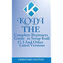 KODI: The Complete Beginners Guide To Setup Kodi 17.3 And Other Latest Versions (English Edition)