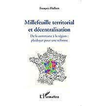 Millefeuille territorial et décentralisation: De la commune à la région : plaidoyer pour une réforme