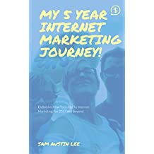 My Five Year Internet Marketing Journey: The Definitive Internet Marketing Guide To 2017 And Beyond (English Edition)