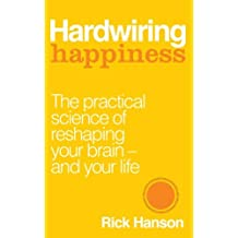 Hardwiring Happiness: The Practical Science of Reshaping Your Brain-and Your Life by Rick Hanson (2013-10-08)