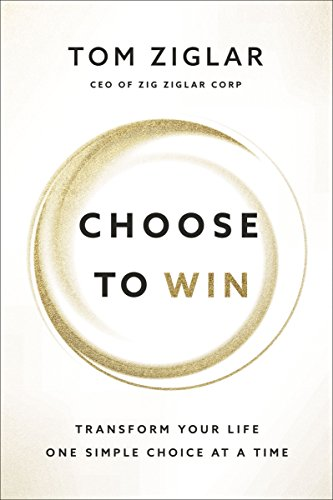 Choose to Win: Transform Your Life, One Simple Choice at a Time (Ziglar Tom)