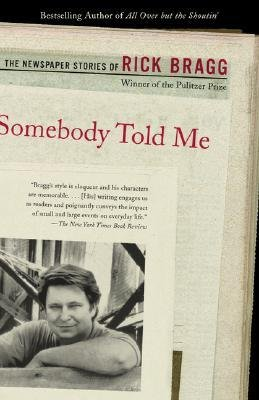 [( Somebody Told Me: The Newspaper Stories of Rick Bragg[ SOMEBODY TOLD ME: THE NEWSPAPER STORIES OF RICK BRAGG ] By Bragg, Rick ( Author )Aug-28-2001 Paperback By Bragg, Rick ( Author ) Paperback Aug - 2001)] Paperback